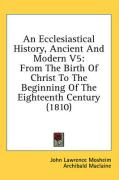 An Ecclesiastical History, Ancient and Modern V5: From the Birth of Christ to the Beginning of the Eighteenth Century (1810)