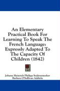 An Elementary Practical Book for Learning to Speak the French Language: Expressly Adapted to the Capacity of Children (1842)