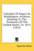 Calendar of Papers in Washington Archives Relating to the Territories of the United States, to 1873 (1911)