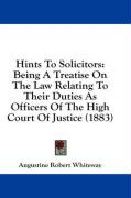 Hints to Solicitors: Being a Treatise on the Law Relating to Their Duties as Officers of the High Court of Justice (1883)