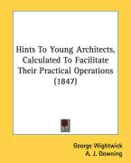 Hints to Young Architects, Calculated to Facilitate Their Practical Operations (1847)