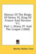 History of the Reign of Henry IV, King of France and Navarre V1: Part 1, Henry IV and the League (1860)