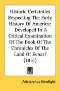 Historic Certainties Respecting the Early History of America: Developed in a Critical Examination of the Book of the Chronicles of the Land of Ecnarf
