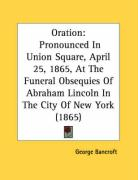 Oration: Pronounced in Union Square, April 25, 1865, at the Funeral Obsequies of Abraham Lincoln in the City of New York (1865)