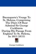 Buonaparte's Voyage To St. Helena, Comprising The Diary Of Rear Admiral Sir George Cockburn: During His Passage From England To St. Helena, In 1815 (1833)