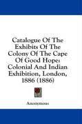 Catalogue of the Exhibits of the Colony of the Cape of Good Hope: Colonial and Indian Exhibition, London, 1886 (1886)