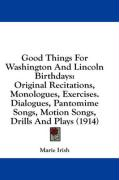 Good Things for Washington and Lincoln Birthdays: Original Recitations, Monologues, Exercises. Dialogues, Pantomime Songs, Motion Songs, Drills and Pl