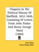Chapters in the Political History of Sheffield, 1832-1849, Consisting of Letters from John Parker and Henry George Ward (1884)