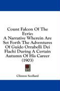 Count Falcon of the Eyrie: A Narrative Wherein Are Set Forth the Adventures of Guido Orrabelli Dei Flachi During a Certain Autumn of His Career (