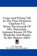 Court and Private Life in the Time of Queen Charlotte V2: Being the Journals of Mrs. Papendiek, Assistant Keeper of the Wardrobe and Reader to Her Maj