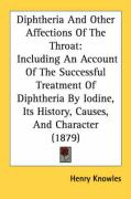 Diphtheria and Other Affections of the Throat: Including an Account of the Successful Treatment of Diphtheria by Iodine, Its History, Causes, and Char