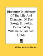 Discourse in Memory of the Life and Character of the George E. Badge: Delivered by William A. Graham (1866)