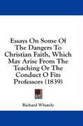 Essays on Some of the Dangers to Christian Faith, Which May Arise from the Teaching or the Conduct O Fits Professors (1839)