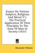 Essays on Various Subjects, Religious and Moral V1: The Practical Application of Their Principles to the State of Man in Society (1821)