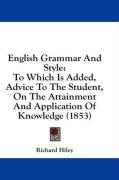 English Grammar and Style: To Which Is Added, Advice to the Student, on the Attainment and Application of Knowledge (1853)