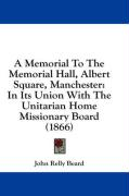 A Memorial to the Memorial Hall, Albert Square, Manchester: In Its Union with the Unitarian Home Missionary Board (1866)