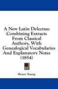 A New Latin Delectus: Combining Extracts from Classical Authors, with Genealogical Vocabularies and Explanatory Notes (1854)