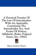 A  Practical Treatise of the Law of Interpleader: With an Appendix, Containing the Interpleader ACT, and Forms of Notices, Affidavits, Rules, Feigned