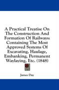 A  Practical Treatise on the Construction and Formation of Railways: Containing the Most Approved Systems of Excavating, Haulage, Embanking, Permanen