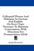 Colloquial Phrases and Dialogues in German and English: On Every Topic Necessary to Maintain Conversation, with Directions for Pronunciation (1834)