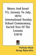 Moses and Israel V3, January to July, 1874: International Sunday School Commentary, Sacred Text of the Lessons (1874)