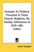 Sermons to Children Preached in Christ Church, Brighton, on Sunday Afternoons in 1878-1881 (1881)