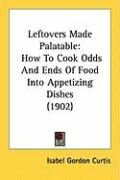 Leftovers Made Palatable: How to Cook Odds and Ends of Food Into Appetizing Dishes (1902)