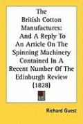 The British Cotton Manufactures: And a Reply to an Article on the Spinning Machinery Contained in a Recent Number of the Edinburgh Review (1828)