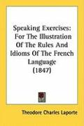 Speaking Exercises: For the Illustration of the Rules and Idioms of the French Language (1847)