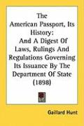 The American Passport, Its History: And a Digest of Laws, Rulings and Regulations Governing Its Issuance by the Department of State (1898)