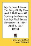 My German Prisons: The Story of My Two and a Half Years of Captivity in Germany and My Final Escape November 14, 1914-April 8, 1917 (1919