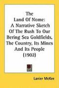 The Land of Nome: A Narrative Sketch of the Rush to Our Bering Sea Goldfields, the Country, Its Mines and Its People (1902)
