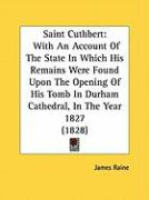 Saint Cuthbert: With an Account of the State in Which His Remains Were Found Upon the Opening of His Tomb in Durham Cathedral, in the