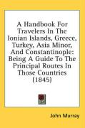A Handbook For Travelers In The Ionian Islands, Greece, Turkey, Asia Minor, And Constantinople: Being A Guide To The Principal Routes In Those Countries (1845)
