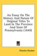 An Essay on the History and Nature of Original Titles to Land in the Province and State of Pennsylvania (1849)