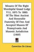 Minutes of the Right Worshipful Grand Lodge V12, 1875 to 1880: Of the Most Ancient and Honorable Fraternity of Free and Accepted Masons of Pennsylvani