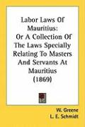 Labor Laws of Mauritius: Or a Collection of the Laws Specially Relating to Masters and Servants at Mauritius (1869)