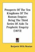 Prospects of the Ten Kingdoms of the Roman Empire: Being the Third Series of AIDS to Prophetic Enquiry (1873)