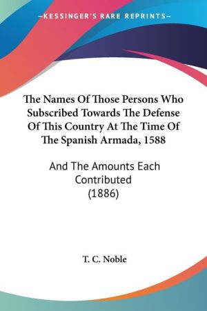 The Names of Those Persons Who Subscribed Towards the Defense of This Country at the Time of the Spanish Armada, 1588: And the Amounts Each Contribute