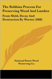 The Robbins Process for Preserving Wood and Lumber: From Mold, Decay and Destruction by Worms (1868)