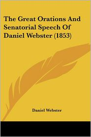 The Great Orations and Senatorial Speech of Daniel Webster (1853)