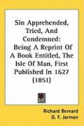 Sin Apprehended, Tried, and Condemned: Being a Reprint of a Book Entitled, the Isle of Man, First Published in 1627 (1851)