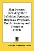 Skin Diseases: Including Their Definition, Symptoms, Diagnosis, Prognoses, Morbid Anatomy and Treatment (1879)