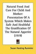 Natural Food and Care for Child and Mother: Presentation of a System Which Makes Safe and Healthful the Gratification of the Natural Appetite (1919)