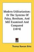 Modern Utilitarianism: Or the Systems of Paley, Bentham, and Mill Examined and Compared (1874)