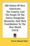 Old Homes of New Americans: The Country and the People of the Austro-Hungarian Monarchy and Their Contribution to the New World (1913)