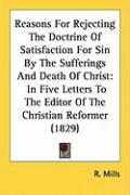 Reasons for Rejecting the Doctrine of Satisfaction for Sin by the Sufferings and Death of Christ: In Five Letters to the Editor of the Christian Refor