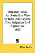 Irrigated India: An Australian View of India and Ceylon, Their Irrigation and Agriculture (1893)