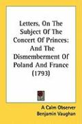 Letters, on the Subject of the Concert of Princes: And the Dismemberment of Poland and France (1793)