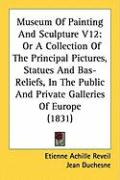 Museum of Painting and Sculpture V12: Or a Collection of the Principal Pictures, Statues and Bas-Reliefs, in the Public and Private Galleries of Europ